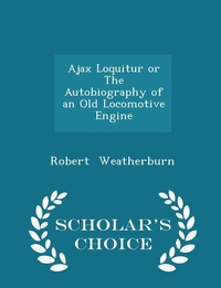 Книга под заказ: «Ajax Loquitur or The Autobiography of an Old Locomotive Engine - Scholar's Choice Edition»