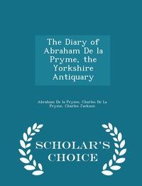 Книга под заказ: «The Diary of Abraham De la Pryme, the Yorkshire Antiquary - Scholar's Choice Edition»