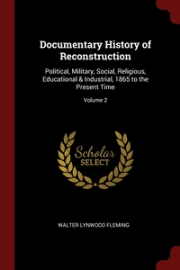 Documentary History of Reconstruction: Political, Military, Social, Religious, Educational & Industrial, 1865 to the Present Time; Volume 2, Walter Lynwood Fleming обложка-превью