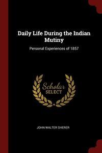 Daily Life During the Indian Mutiny: Personal Experiences of 1857, John Walter Sherer обложка-превью