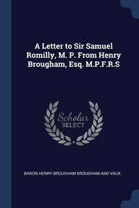 A Letter to Sir Samuel Romilly, M. P. From Henry Brougham, Esq. M.P.F.R.S, Baron Henry Brougham Brougham And Vaux обложка-превью