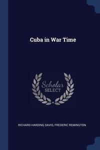 Cuba in War Time, Richard Harding Davis, Frederic Remington обложка-превью
