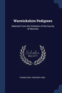 Warwickshire Pedigrees: Selected From the Visitation of the County of Warwick, Thomas May, Gregory King обложка-превью