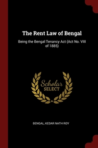 The Rent Law of Bengal: Being the Bengal Tenancy Act (Act No. VIII of 1885), Bengal, Kedar Nath Roy обложка-превью