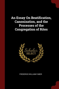An Essay On Beatification, Canonization, and the Processes of the Congregation of Rites, Frederick William Faber обложка-превью