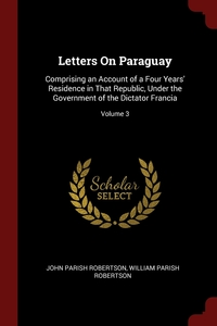 Letters On Paraguay: Comprising an Account of a Four Years' Residence in That Republic, Under the Government of the Dictator Francia; Volume 3, John Parish Robertson, William Parish Robertson обложка-превью