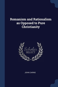 Romanism and Rationalism as Opposed to Pure Christianity, John Cairns обложка-превью