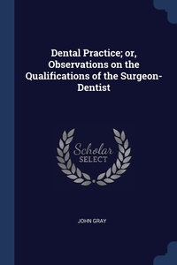 Dental Practice; or, Observations on the Qualifications of the Surgeon-Dentist, John Gray обложка-превью