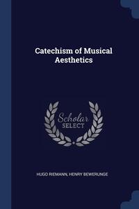 Catechism of Musical Aesthetics, Hugo Riemann, Henry Bewerunge обложка-превью