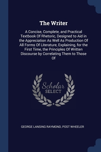 The Writer: A Concise, Complete, and Practical Textbook Of Rhetoric, Designed to Aid in the Appreciation As Well As Production Of All Forms Of Literature, Explaining, for the First Time, the Principles Of Written Discourse by Correlating Them to Those Of, George Lansing Raymond, Post Wheeler обложка-превью