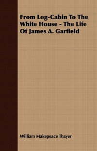 From Log-Cabin To The White House - The Life Of James A. Garfield, William Makepeace Thayer обложка-превью
