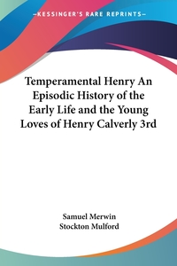 Temperamental Henry An Episodic History of the Early Life and the Young Loves of Henry Calverly 3rd, Samuel Merwin, Stockton Mulford обложка-превью