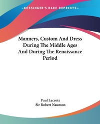 Manners, Custom And Dress During The Middle Ages And During The Renaissance Period, Paul Lacroix, Sir Robert Naunton обложка-превью