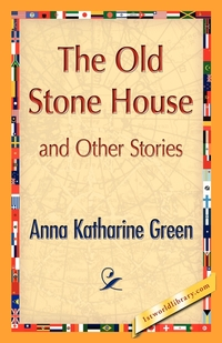 The Old Stone House and Other Stories, Anna Katharine Green, Green Anna Katharine, 1stworld Library обложка-превью