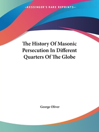The History Of Masonic Persecution In Different Quarters Of The Globe, George Oliver обложка-превью