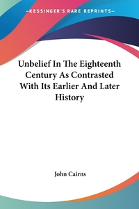 Unbelief In The Eighteenth Century As Contrasted With Its Earlier And Later History, John Cairns обложка-превью