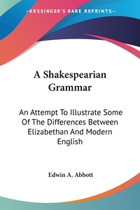 A Shakespearian Grammar: An Attempt To Illustrate Some Of The Differences Between Elizabethan And Modern English, Edwin A. Abbott обложка-превью