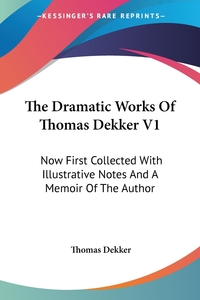 The Dramatic Works Of Thomas Dekker V1: Now First Collected With Illustrative Notes And A Memoir Of The Author, Thomas Dekker обложка-превью