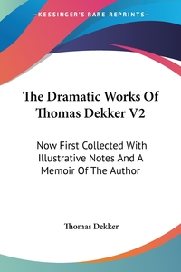 The Dramatic Works Of Thomas Dekker V2: Now First Collected With Illustrative Notes And A Memoir Of The Author, Thomas Dekker обложка-превью