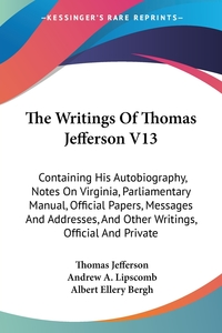 The Writings Of Thomas Jefferson V13: Containing His Autobiography, Notes On Virginia, Parliamentary Manual, Official Papers, Messages And Addresses, And Other Writings, Official And Private, Thomas Jefferson, Andrew A. Lipscomb, Albert Ellery Bergh обложка-превью