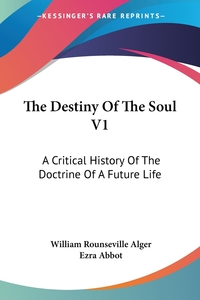 The Destiny Of The Soul V1: A Critical History Of The Doctrine Of A Future Life, William Rounseville Alger, Ezra Abbot обложка-превью