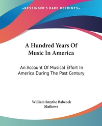 A Hundred Years Of Music In America: An Account Of Musical Effort In America During The Past Century, William Smythe Babcock Mathews обложка-превью