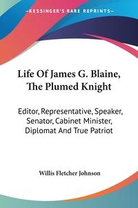 Life Of James G. Blaine, The Plumed Knight: Editor, Representative, Speaker, Senator, Cabinet Minister, Diplomat And True Patriot, Willis Fletcher Johnson обложка-превью