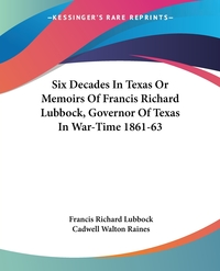Six Decades In Texas Or Memoirs Of Francis Richard Lubbock, Governor Of Texas In War-Time 1861-63, Francis Richard Lubbock, Cadwell Walton Raines обложка-превью