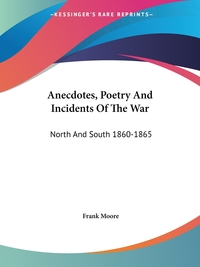 Anecdotes, Poetry And Incidents Of The War: North And South 1860-1865, Frank Moore обложка-превью