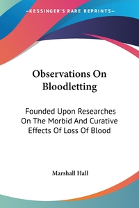Observations On Bloodletting: Founded Upon Researches On The Morbid And Curative Effects Of Loss Of Blood, Marshall Hall обложка-превью