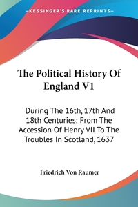 The Political History Of England V1: During The 16th, 17th And 18th Centuries; From The Accession Of Henry VII To The Troubles In Scotland, 1637, Friedrich von Raumer обложка-превью