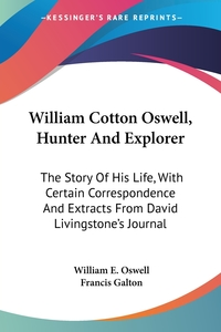 William Cotton Oswell, Hunter And Explorer: The Story Of His Life, With Certain Correspondence And Extracts From David Livingstone's Journal, William E. Oswell, Francis Galton обложка-превью