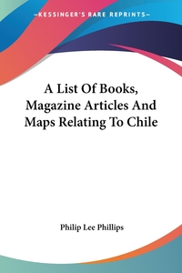 A List Of Books, Magazine Articles And Maps Relating To Chile, Philip Lee Phillips обложка-превью