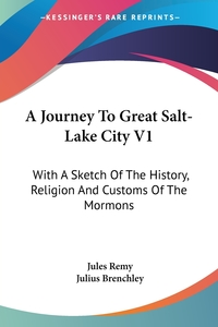 A Journey To Great Salt-Lake City V1: With A Sketch Of The History, Religion And Customs Of The Mormons, Jules Remy, Julius Brenchley обложка-превью