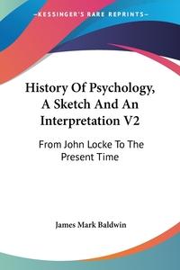 History Of Psychology, A Sketch And An Interpretation V2: From John Locke To The Present Time, James Mark Baldwin обложка-превью