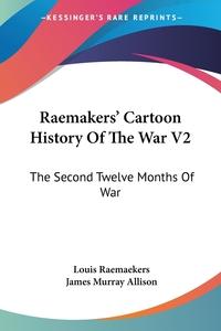 Raemakers' Cartoon History Of The War V2: The Second Twelve Months Of War, Louis Raemaekers, James Murray Allison обложка-превью