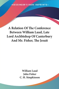 A Relation Of The Conference Between William Laud, Late Lord Archbishop Of Canterbury And Mr. Fisher, The Jesuit, William Laud, John Fisher, C. H. Simpkinson обложка-превью