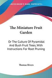 The Miniature Fruit Garden: Or The Culture Of Pyramidal And Bush Fruit Trees, With Instructions For Root Pruning, Thomas Rivers обложка-превью
