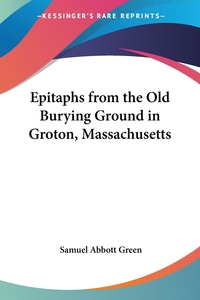 Epitaphs from the Old Burying Ground in Groton, Massachusetts, Samuel Abbott Green обложка-превью