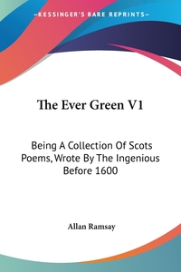 The Ever Green V1: Being A Collection Of Scots Poems, Wrote By The Ingenious Before 1600, Allan Ramsay обложка-превью