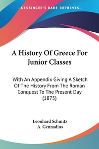 A History Of Greece For Junior Classes: With An Appendix Giving A Sketch Of The History From The Roman Conquest To The Present Day (1875), Leonhard Schmitz, A. Gennadios обложка-превью