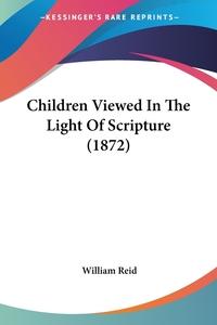 Children Viewed In The Light Of Scripture (1872), William Reid обложка-превью