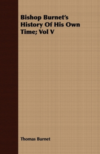 Bishop Burnet's History Of His Own Time; Vol V, Thomas Burnet обложка-превью