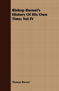 Bishop Burnet's History Of His Own Time; Vol IV, Thomas Burnet обложка-превью