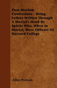 Post-Mortem Confessions - Being Letters Written Through A Mortal's Hand By Spirits Who, When In Mortal, Were Officers Of Harvard College, Allen Putnam обложка-превью
