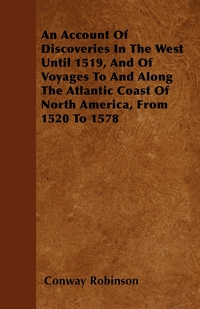 An Account Of Discoveries In The West Until 1519, And Of Voyages To And Along The Atlantic Coast Of North America, From 1520 To 1578, Conway Robinson обложка-превью