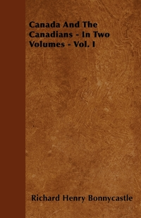 Canada And The Canadians - In Two Volumes - Vol. I, Richard Henry Bonnycastle обложка-превью