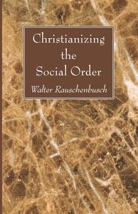 Christianizing the Social Order, Walter Rauschenbusch обложка-превью