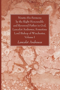 Книга под заказ: «Ninety-Six Sermons by the Right Honourable and Reverend Father in God, Lancelot Andrewes, Sometime Lord Bishop of Winchester, Vol. I»