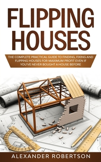 Flipping Houses: The Complete Practical Guide to Finding, Flipping and Fixing Houses for Maximum Profit Even if You've Never Bought a House Before, Alexander Robertson обложка-превью